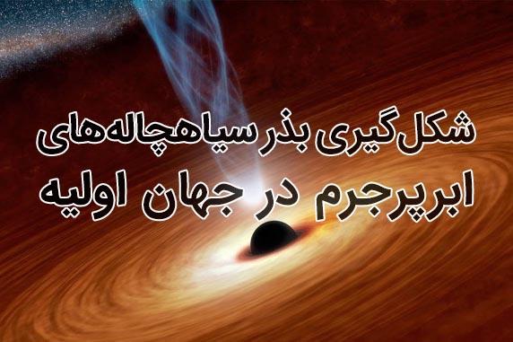 شکلگیری بذر سیاهچالههای ابرپرجرم در جهان اولیه